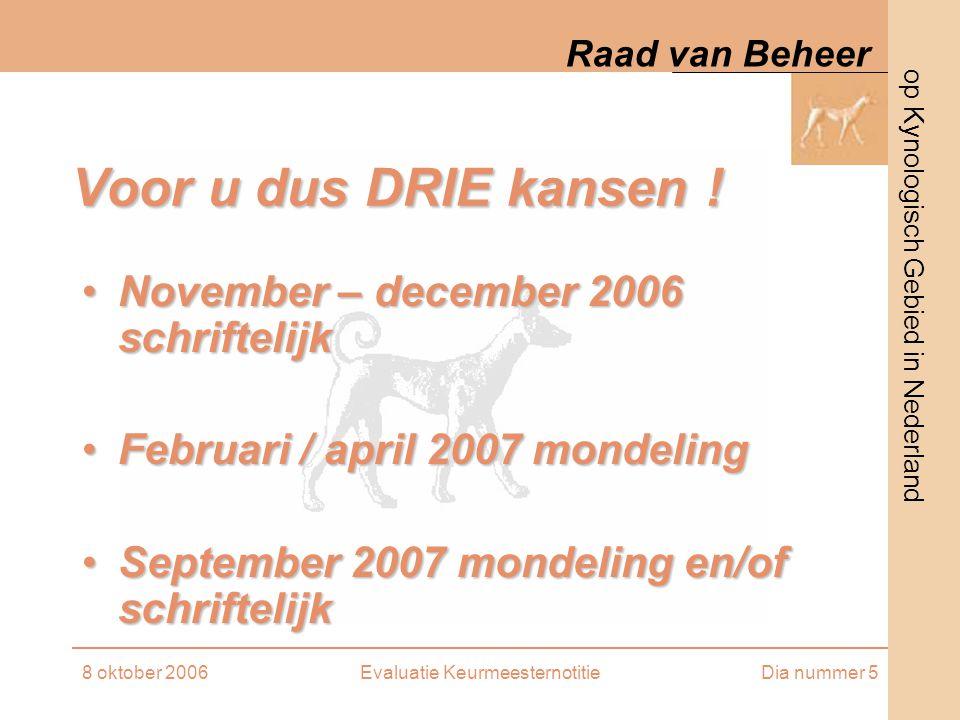 op Kynologisch Gebied in Nederland Raad van Beheer 8 oktober 2006Evaluatie KeurmeesternotitieDia nummer 5 Voor u dus DRIE kansen ! November – december