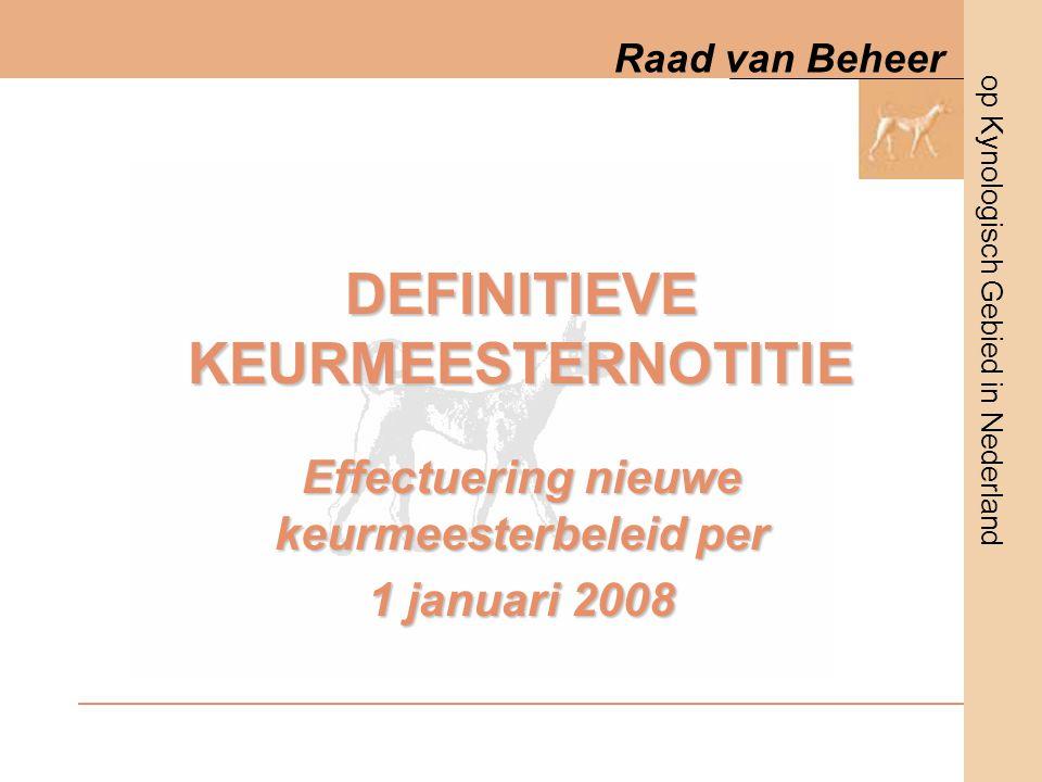 op Kynologisch Gebied in Nederland Raad van Beheer DEFINITIEVE KEURMEESTERNOTITIE Effectuering nieuwe keurmeesterbeleid per 1 januari 2008