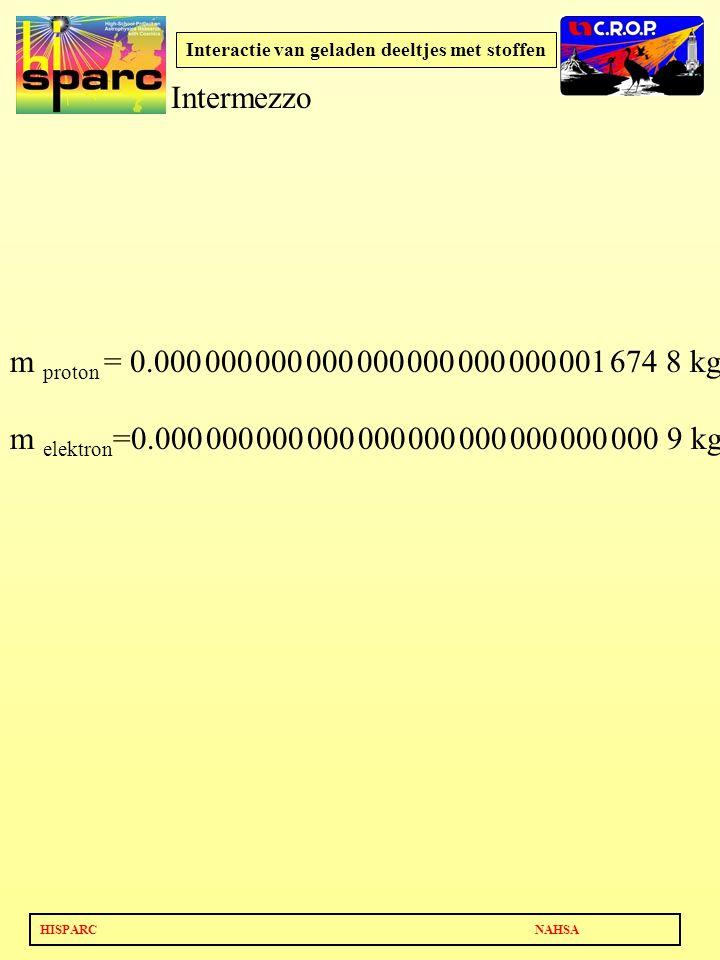 HISPARC NAHSA Interactie van geladen deeltjes met stoffen m proton = 0.000 000 000 000 000 000 000 000 001 674 8 kg m elektron =0.000 000 000 000 000 000 000 000 000 000 9 kg Intermezzo