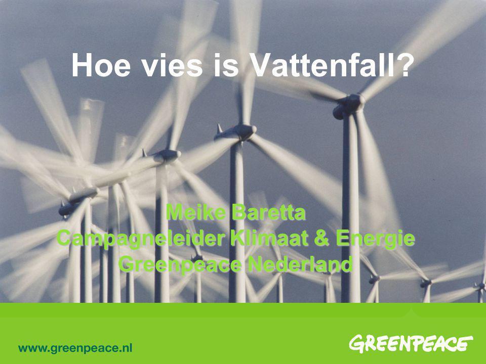 Hoe vies is Vattenfall? Meike Baretta Campagneleider Klimaat & Energie Greenpeace Nederland
