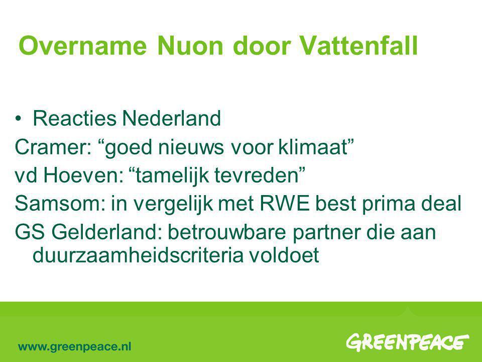 Overname Nuon door Vattenfall Reacties Nederland Cramer: goed nieuws voor klimaat vd Hoeven: tamelijk tevreden Samsom: in vergelijk met RWE best prima deal GS Gelderland: betrouwbare partner die aan duurzaamheidscriteria voldoet