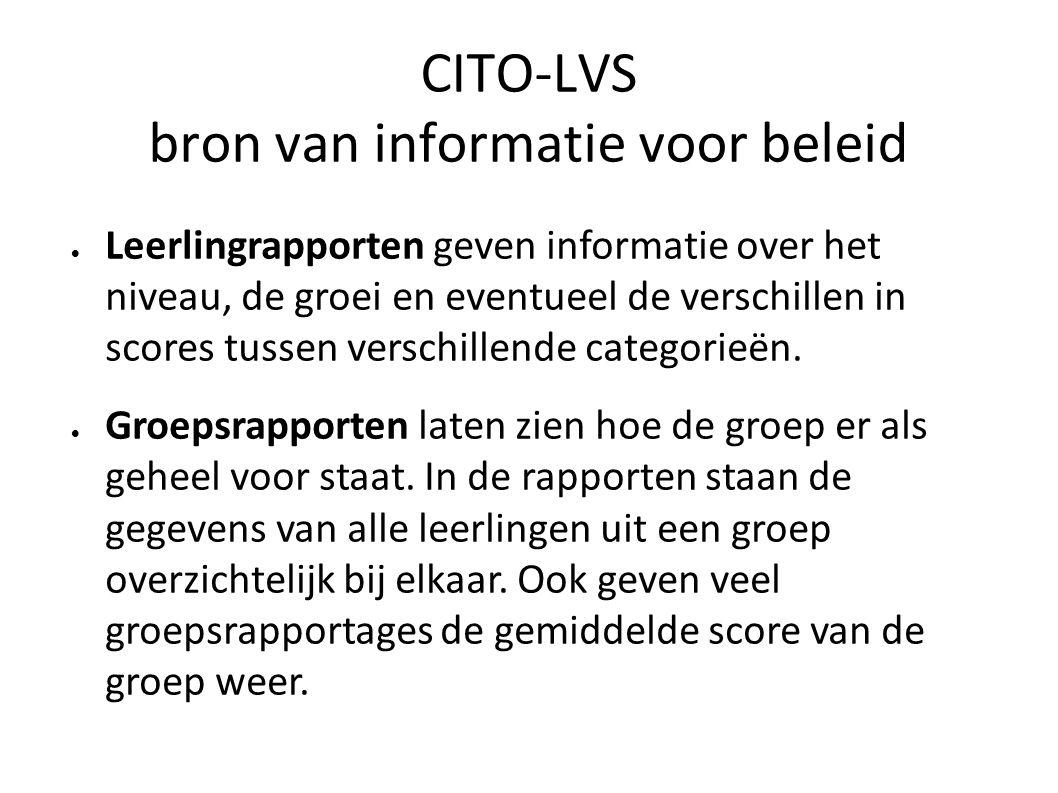 CITO-LVS bron van informatie voor beleid  Leerlingrapporten geven informatie over het niveau, de groei en eventueel de verschillen in scores tussen v