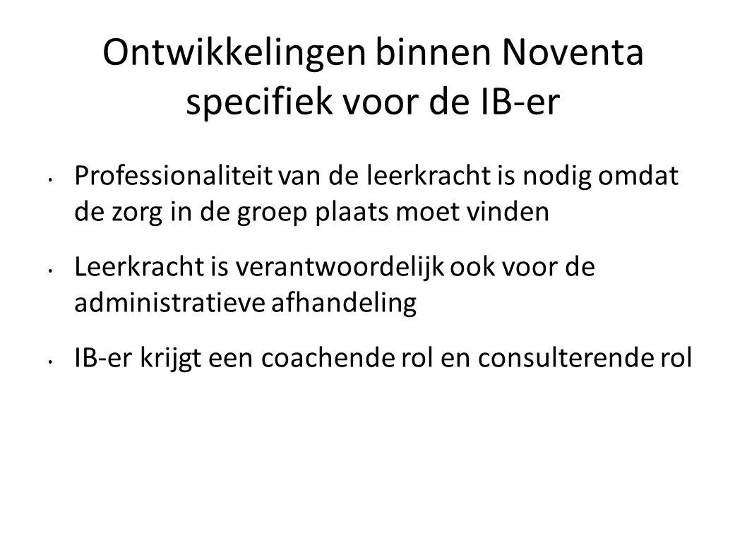 Ontwikkelingen binnen Noventa specifiek voor de IB-er Professionaliteit van de leerkracht is nodig omdat de zorg in de groep plaats moet vinden Leerkr