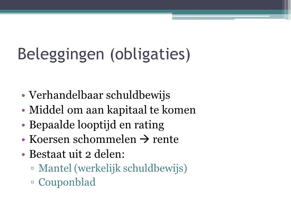 Beleggingen (obligaties) Soorten obligaties: ▫Vaste rente ▫Variabele rente (obligatie met floating rate) ▫Nul-coupons ▫Converteerbare obligaties (bepaalde optie)