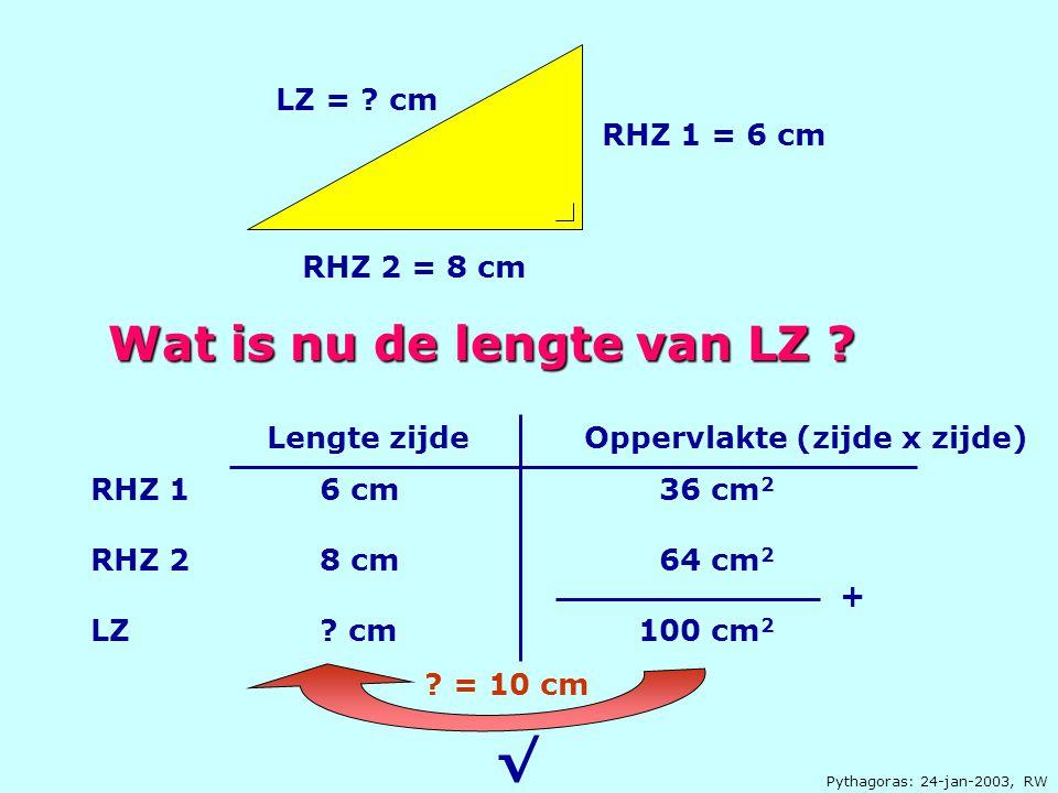Pythagoras: 24-jan-2003, RW RHZ 1 = 6 cm RHZ 2 = 8 cm LZ = ? cm Wat is nu de lengte van LZ ? RHZ 1 2 LZ 6 cm 8 ? 36 cm 2 64 cm 2 100 cm 2 Lengte zijde
