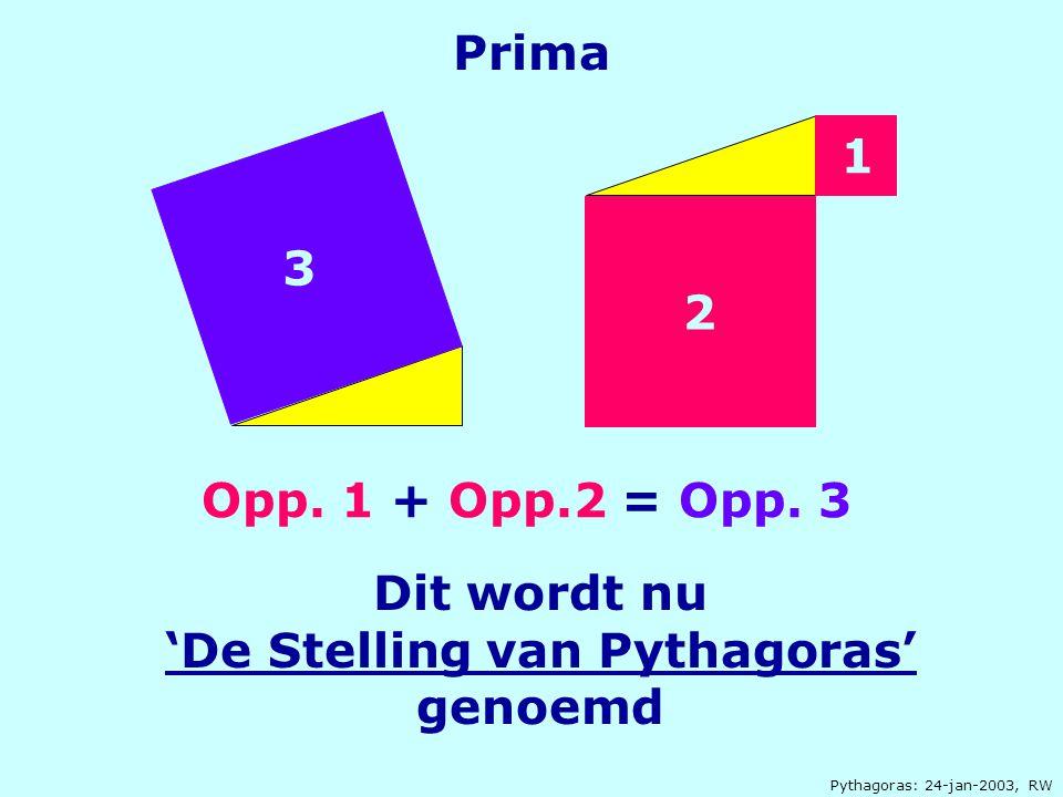 Pythagoras: 24-jan-2003, RW Prima Opp. 1 + Opp.2 = Opp. 3 2 1 3 Dit wordt nu 'De Stelling van Pythagoras' genoemd
