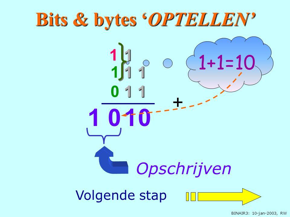BINAIR3: 10-jan-2003, RW 0 Opschrijven Onthouden 1 1 1 1 0 1 1 + 1+1=10 10+1=11 1 1 Bits & bytes 'OPTELLEN' Volgende stap