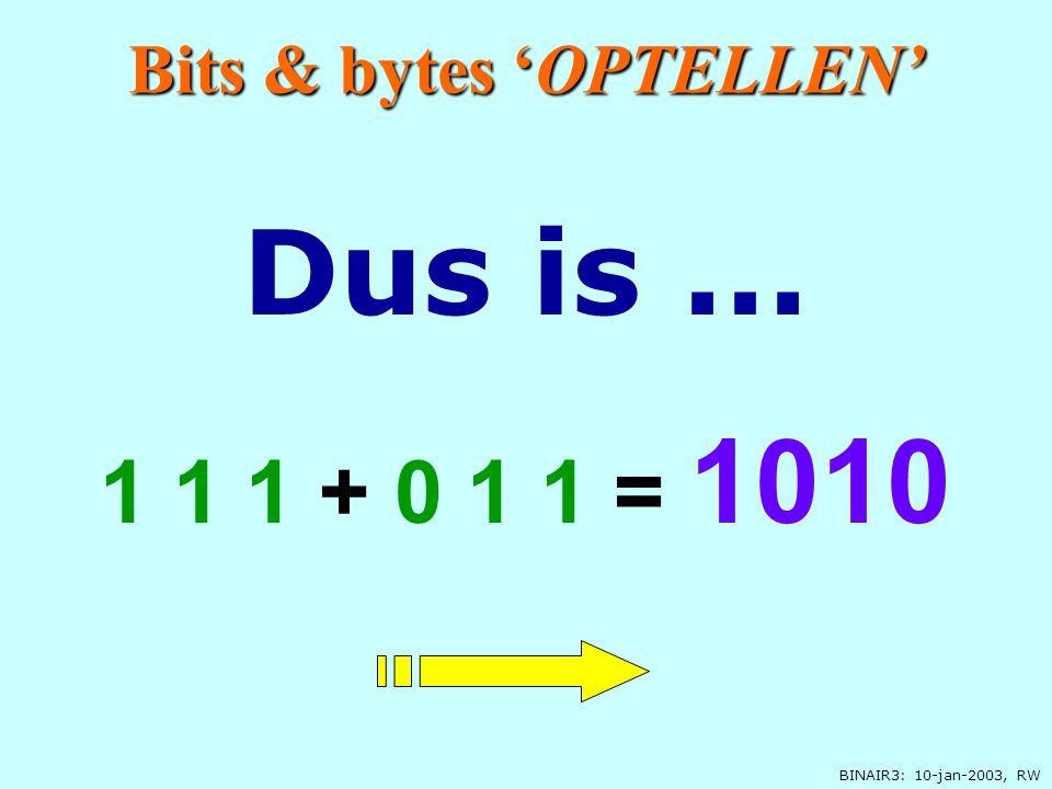 BINAIR3: 10-jan-2003, RW 0 1 1 11 11 1 0 11 11 1 + 1+1=10 1 1 1 0 Bits & bytes 'OPTELLEN' Opschrijven Volgende stap
