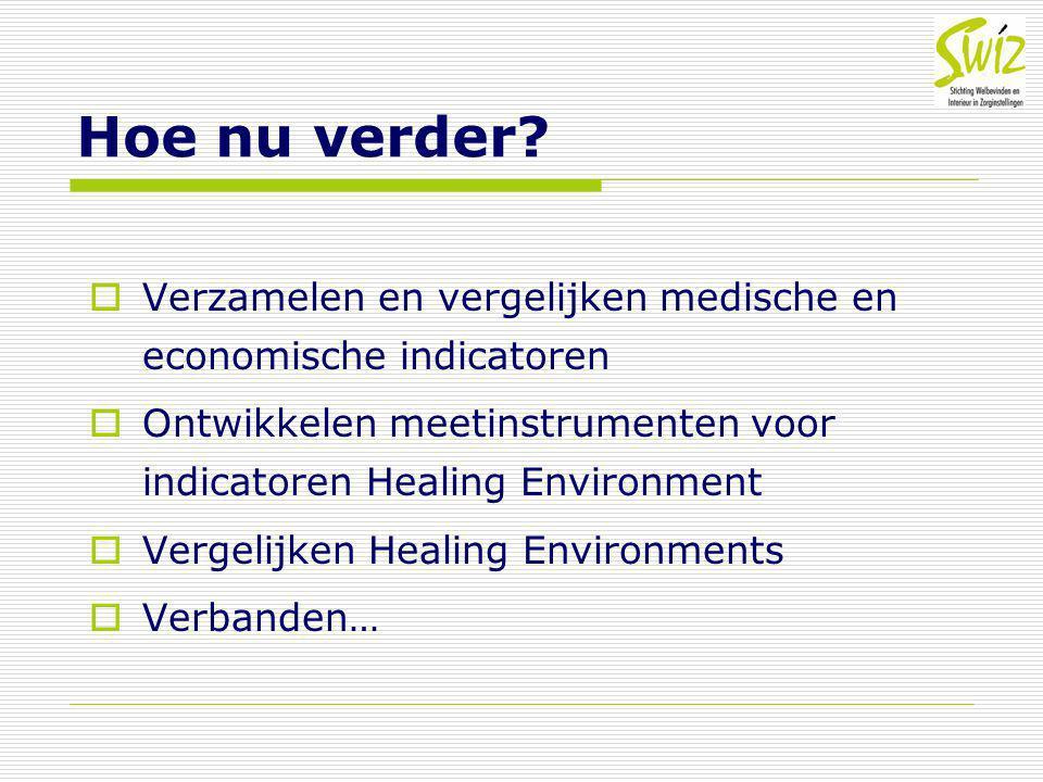 Hoe nu verder?  Verzamelen en vergelijken medische en economische indicatoren  Ontwikkelen meetinstrumenten voor indicatoren Healing Environment  V