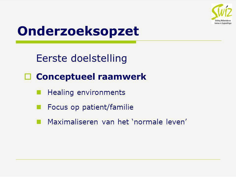 Onderzoeksopzet Eerste doelstelling  Conceptueel raamwerk Healing environments Focus op patient/familie Maximaliseren van het 'normale leven'