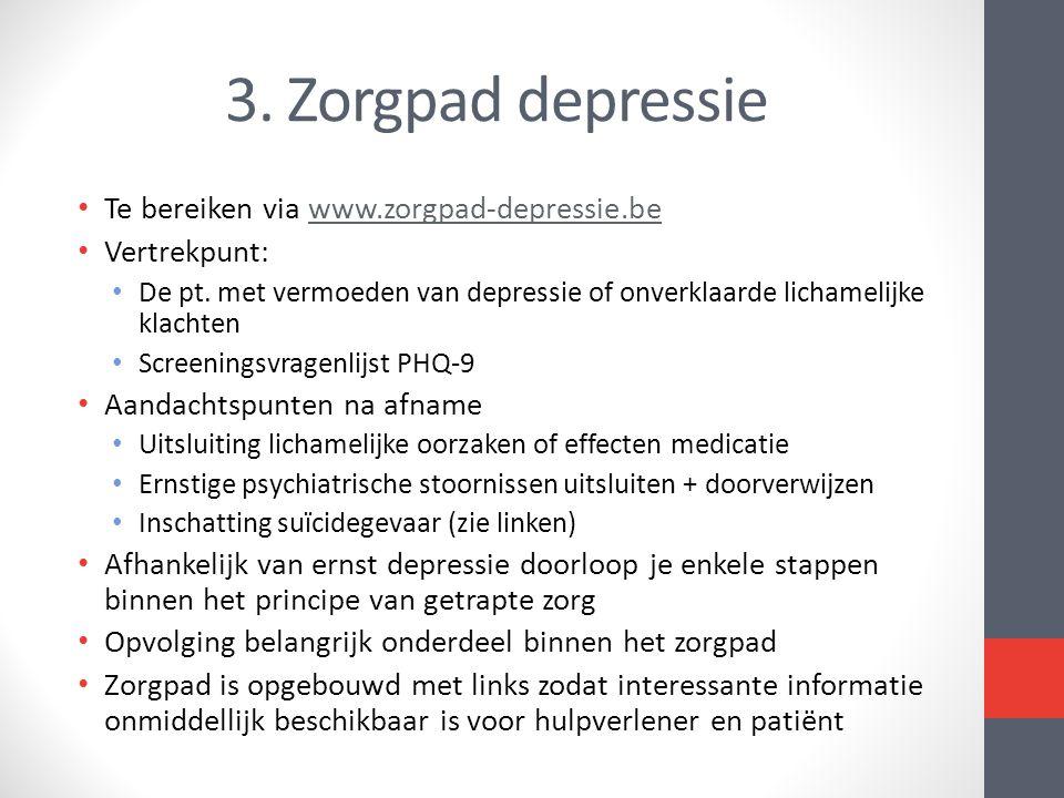 3. Zorgpad depressie Te bereiken via www.zorgpad-depressie.bewww.zorgpad-depressie.be Vertrekpunt: De pt. met vermoeden van depressie of onverklaarde