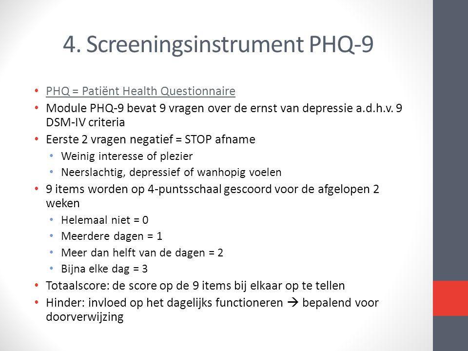 4. Screeningsinstrument PHQ-9 PHQ = Patiënt Health Questionnaire Module PHQ-9 bevat 9 vragen over de ernst van depressie a.d.h.v. 9 DSM-IV criteria Ee
