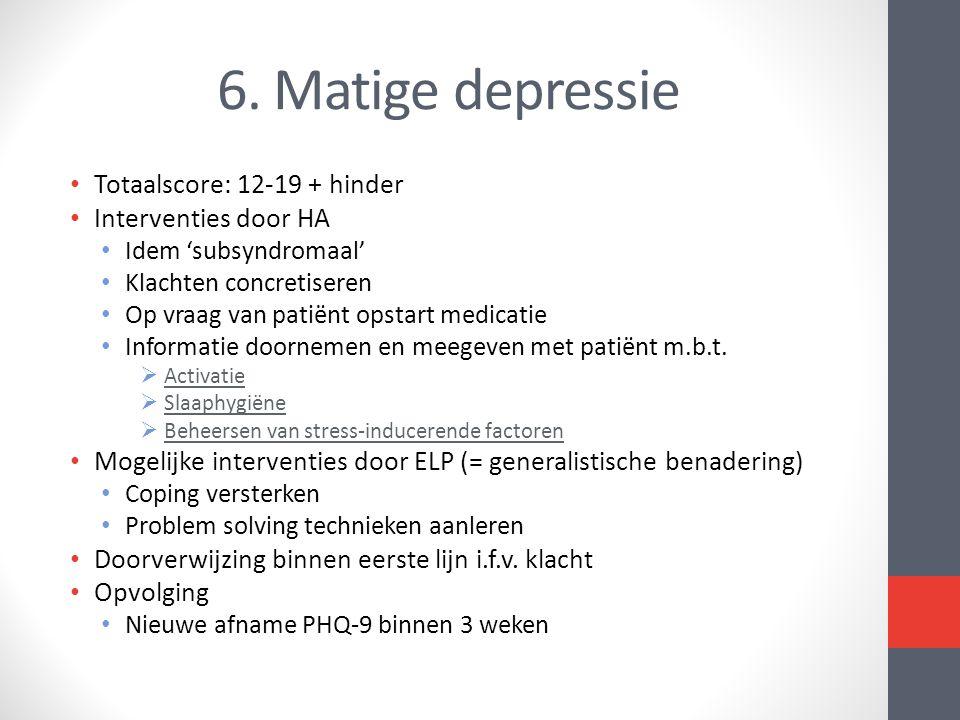 6. Matige depressie Totaalscore: 12-19 + hinder Interventies door HA Idem 'subsyndromaal' Klachten concretiseren Op vraag van patiënt opstart medicati