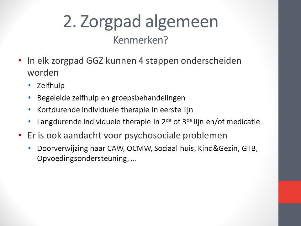 2. Zorgpad algemeen Kenmerken? In elk zorgpad GGZ kunnen 4 stappen onderscheiden worden Zelfhulp Begeleide zelfhulp en groepsbehandelingen Kortdurende