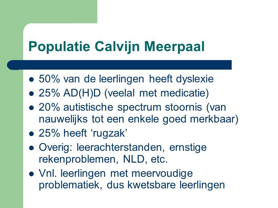Populatie Calvijn Meerpaal 50% van de leerlingen heeft dyslexie 25% AD(H)D (veelal met medicatie) 20% autistische spectrum stoornis (van nauwelijks tot een enkele goed merkbaar) 25% heeft 'rugzak' Overig: leerachterstanden, ernstige rekenproblemen, NLD, etc.