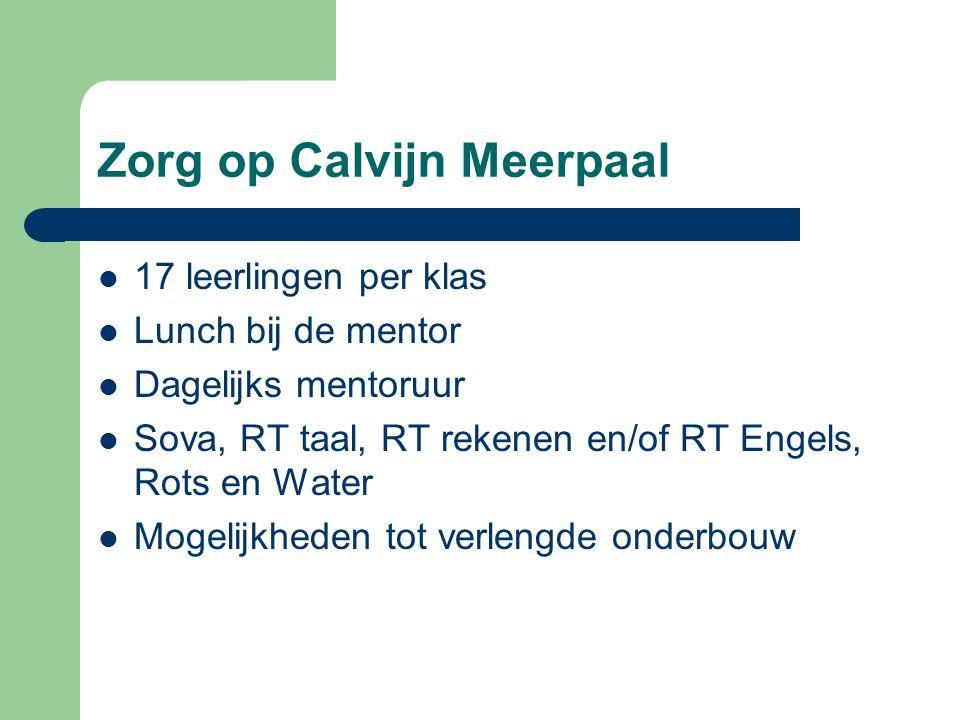Zorg op Calvijn Meerpaal 17 leerlingen per klas Lunch bij de mentor Dagelijks mentoruur Sova, RT taal, RT rekenen en/of RT Engels, Rots en Water Mogelijkheden tot verlengde onderbouw