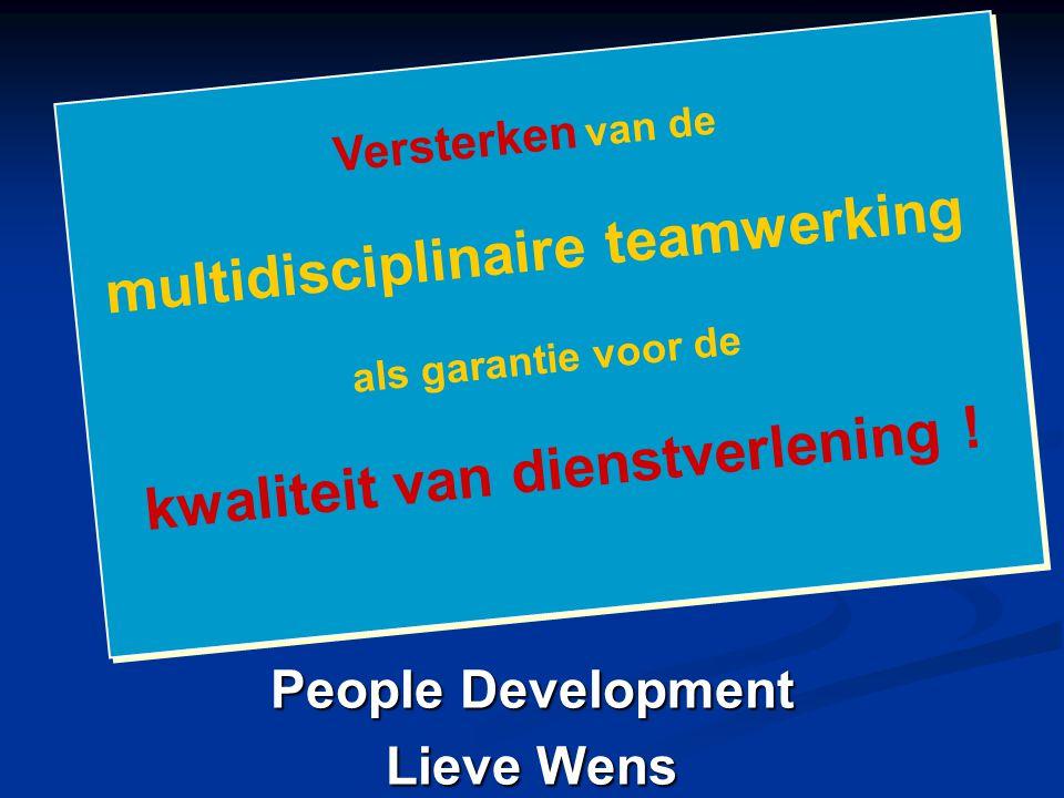 People Development Lieve Wens Versterken van de multidisciplinaire teamwerking als garantie voor de kwaliteit van dienstverlening ! Versterken van de