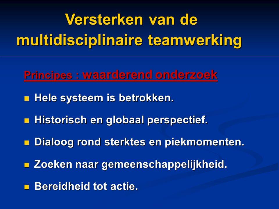 Versterken van de multidisciplinaire teamwerking Versterken van de multidisciplinaire teamwerking Principes : waarderend onderzoek Hele systeem is bet