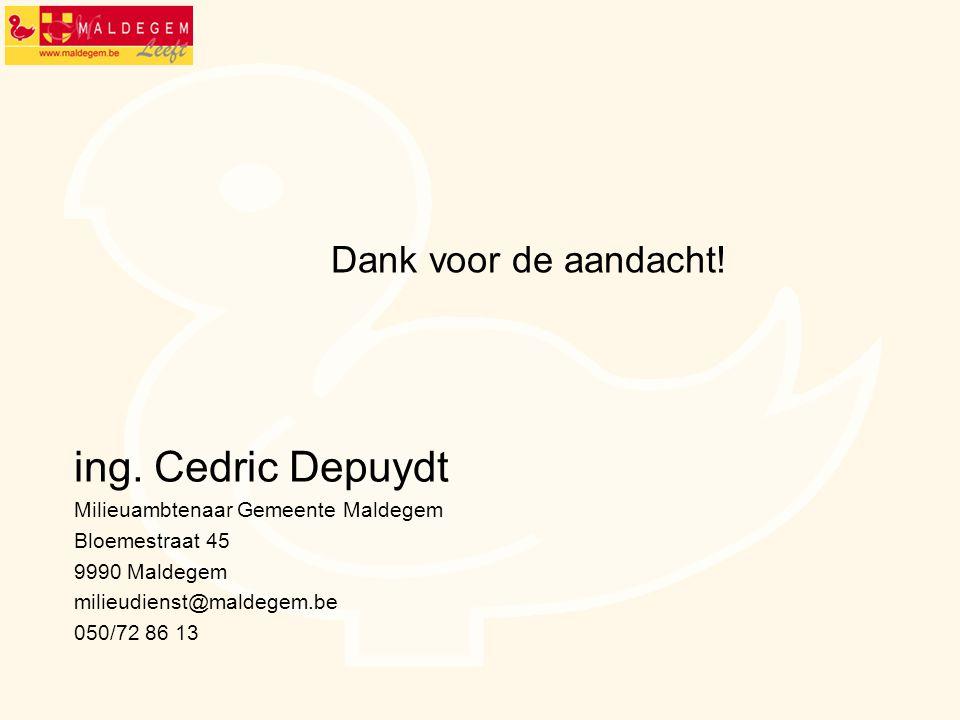 ing. Cedric Depuydt Milieuambtenaar Gemeente Maldegem Bloemestraat 45 9990 Maldegem milieudienst@maldegem.be 050/72 86 13 Dank voor de aandacht!