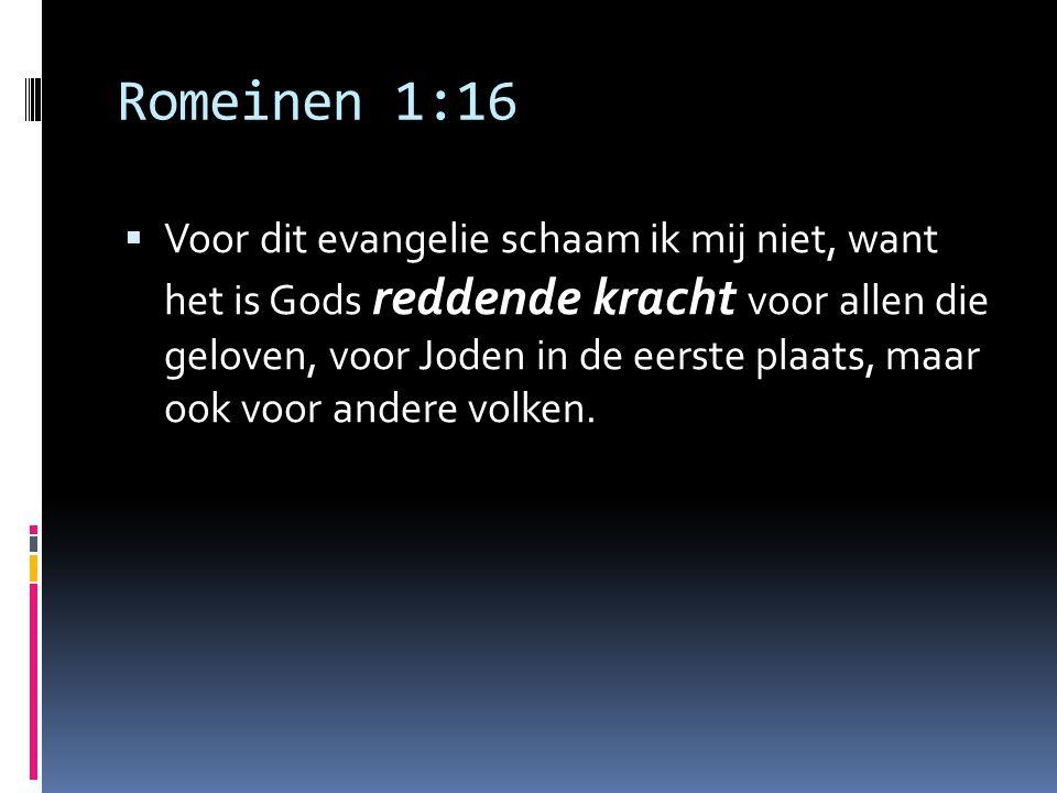 Romeinen 1:16  Voor dit evangelie schaam ik mij niet, want het is Gods reddende kracht voor allen die geloven, voor Joden in de eerste plaats, maar o