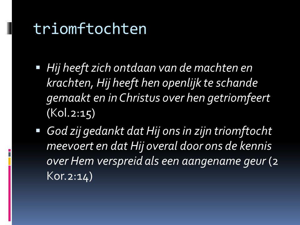 triomftochten  Hij heeft zich ontdaan van de machten en krachten, Hij heeft hen openlijk te schande gemaakt en in Christus over hen getriomfeert (Kol.2:15)  God zij gedankt dat Hij ons in zijn triomftocht meevoert en dat Hij overal door ons de kennis over Hem verspreid als een aangename geur (2 Kor.2:14)