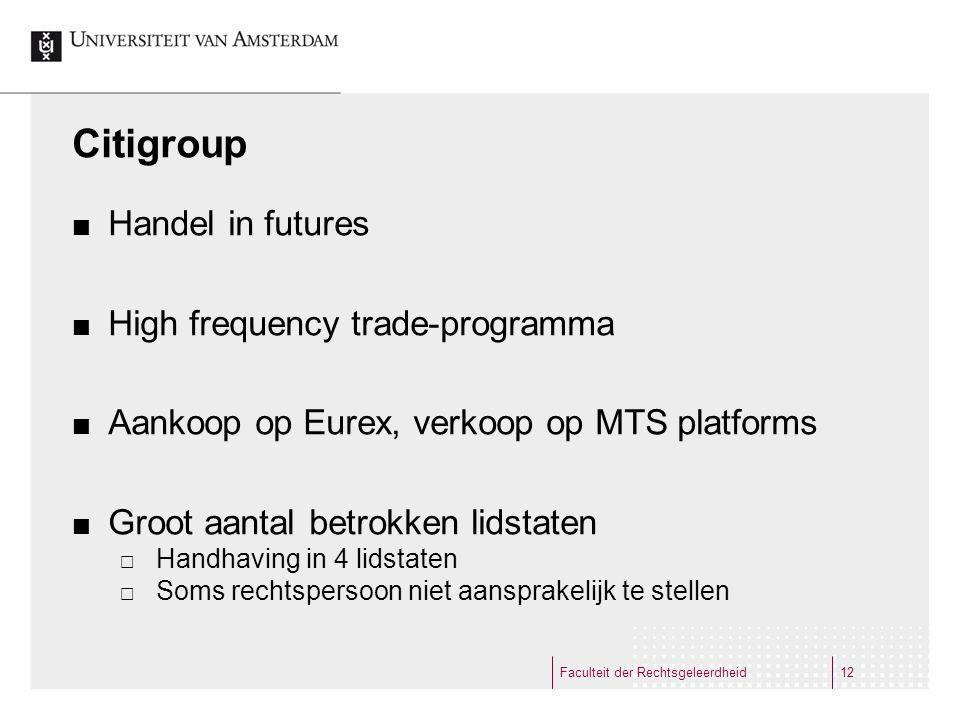 Citigroup Handel in futures High frequency trade-programma Aankoop op Eurex, verkoop op MTS platforms Groot aantal betrokken lidstaten  Handhaving in 4 lidstaten  Soms rechtspersoon niet aansprakelijk te stellen Faculteit der Rechtsgeleerdheid12