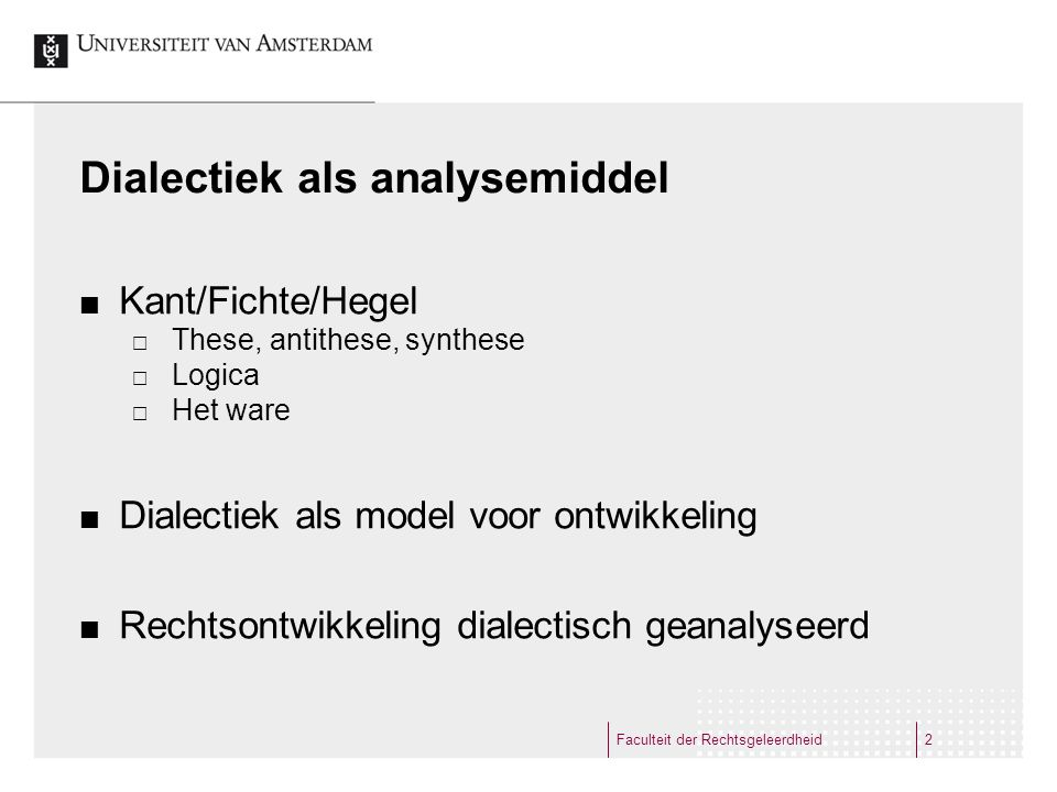 Dialectiek als analysemiddel Kant/Fichte/Hegel  These, antithese, synthese  Logica  Het ware Dialectiek als model voor ontwikkeling Rechtsontwikkeling dialectisch geanalyseerd Faculteit der Rechtsgeleerdheid2