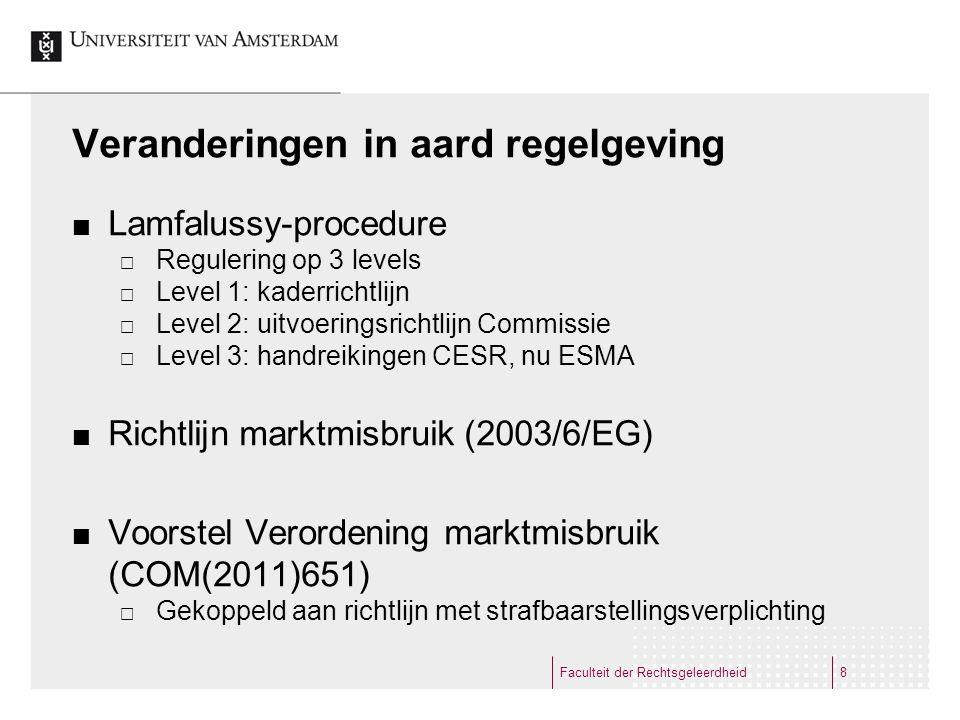 Veranderingen in aard regelgeving Lamfalussy-procedure  Regulering op 3 levels  Level 1: kaderrichtlijn  Level 2: uitvoeringsrichtlijn Commissie  Level 3: handreikingen CESR, nu ESMA Richtlijn marktmisbruik (2003/6/EG) Voorstel Verordening marktmisbruik (COM(2011)651)  Gekoppeld aan richtlijn met strafbaarstellingsverplichting Faculteit der Rechtsgeleerdheid8
