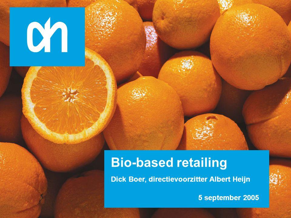 Het alledaagse betaalbaar en het bijzondere bereikbaar Bio-based retailing Dick Boer, directievoorzitter Albert Heijn 5 september 2005 2 nd of June 2004