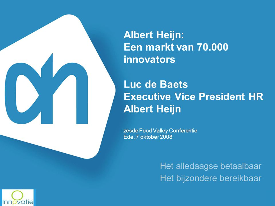Albert Heijn: Een markt van 70.000 innovators Luc de Baets Executive Vice President HR Albert Heijn zesde Food Valley Conferentie Ede, 7 oktober 2008