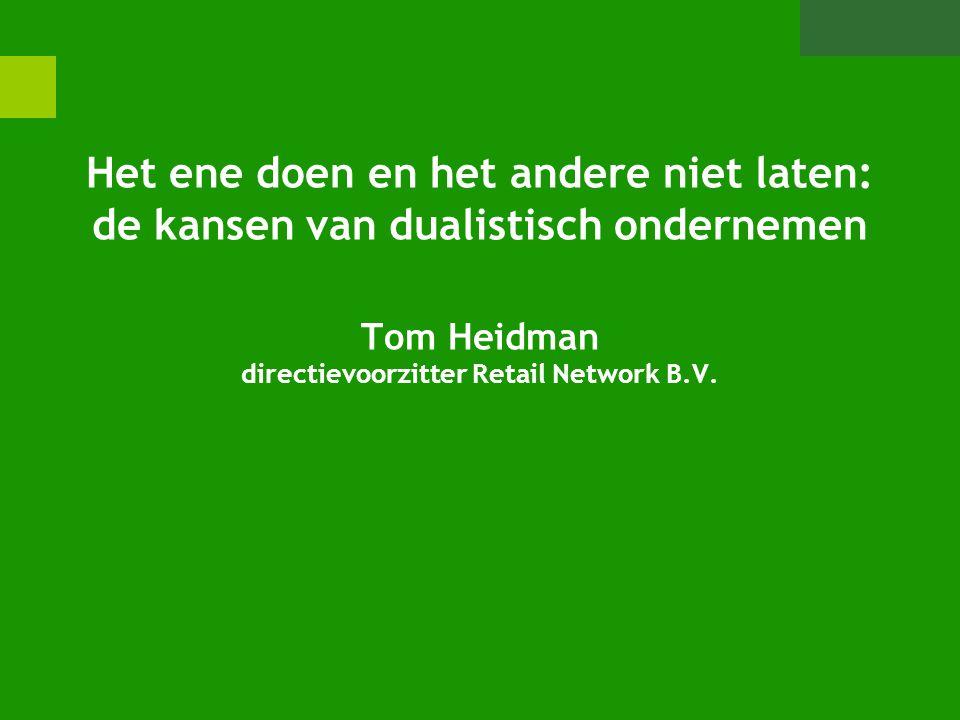 Het ene doen en het andere niet laten: de kansen van dualistisch ondernemen Tom Heidman directievoorzitter Retail Network B.V.