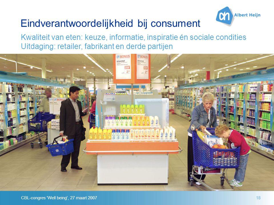 CBL-congres Well being , 27 maart 200718 Eindverantwoordelijkheid bij consument Kwaliteit van eten: keuze, informatie, inspiratie én sociale condities Uitdaging: retailer, fabrikant en derde partijen