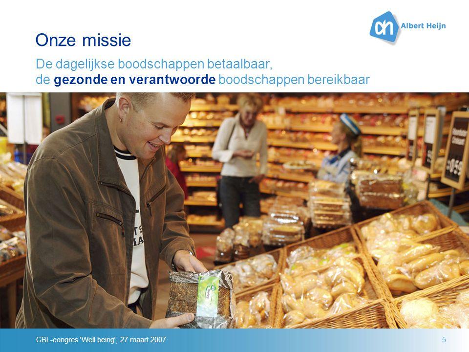 CBL-congres Well being , 27 maart 20075 Onze missie De dagelijkse boodschappen betaalbaar, de gezonde en verantwoorde boodschappen bereikbaar