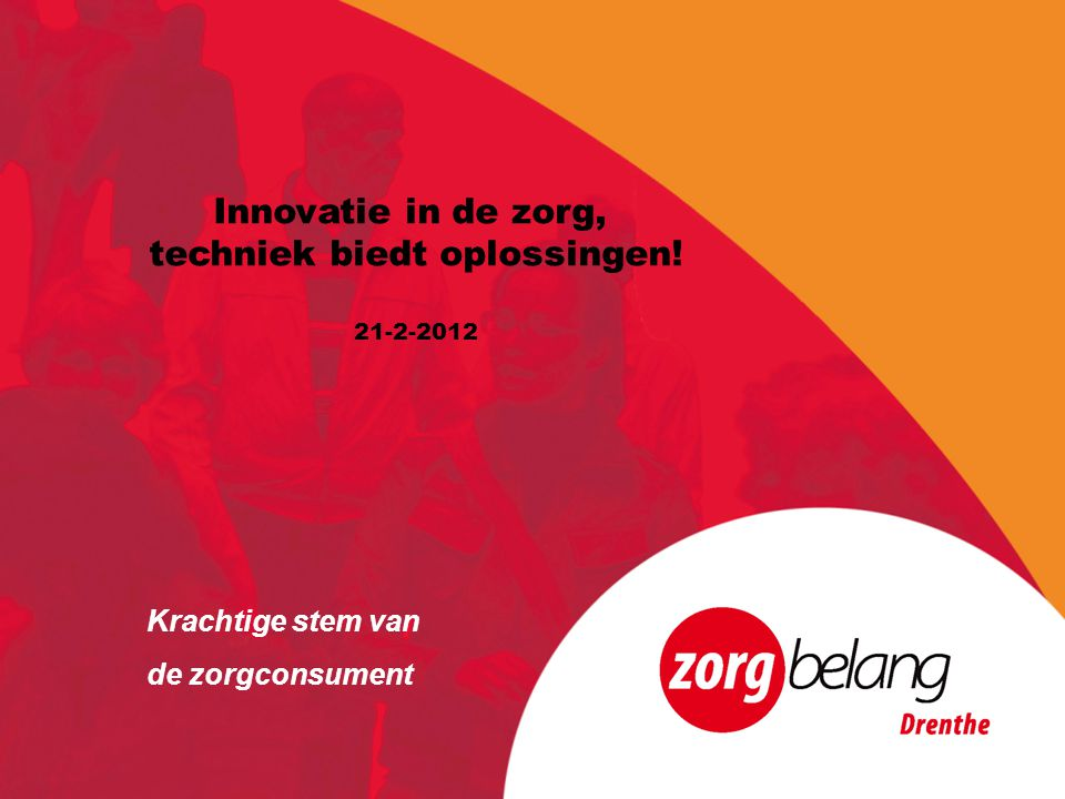 Programma 13.00 uur Opening door Jan van Loenen, bestuurder-directeur Zorgbelang Drenthe 13.10 uur Toelichting op het programma door Else Nobel (dagvoorzitter) 13.15 uur Innovatie in de zorg, waarom.