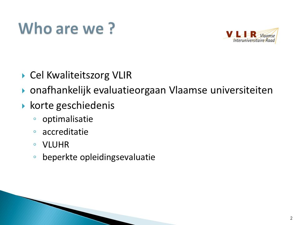  Cel Kwaliteitszorg VLIR  onafhankelijk evaluatieorgaan Vlaamse universiteiten  korte geschiedenis ◦ optimalisatie ◦ accreditatie ◦ VLUHR ◦ beperkte opleidingsevaluatie 2