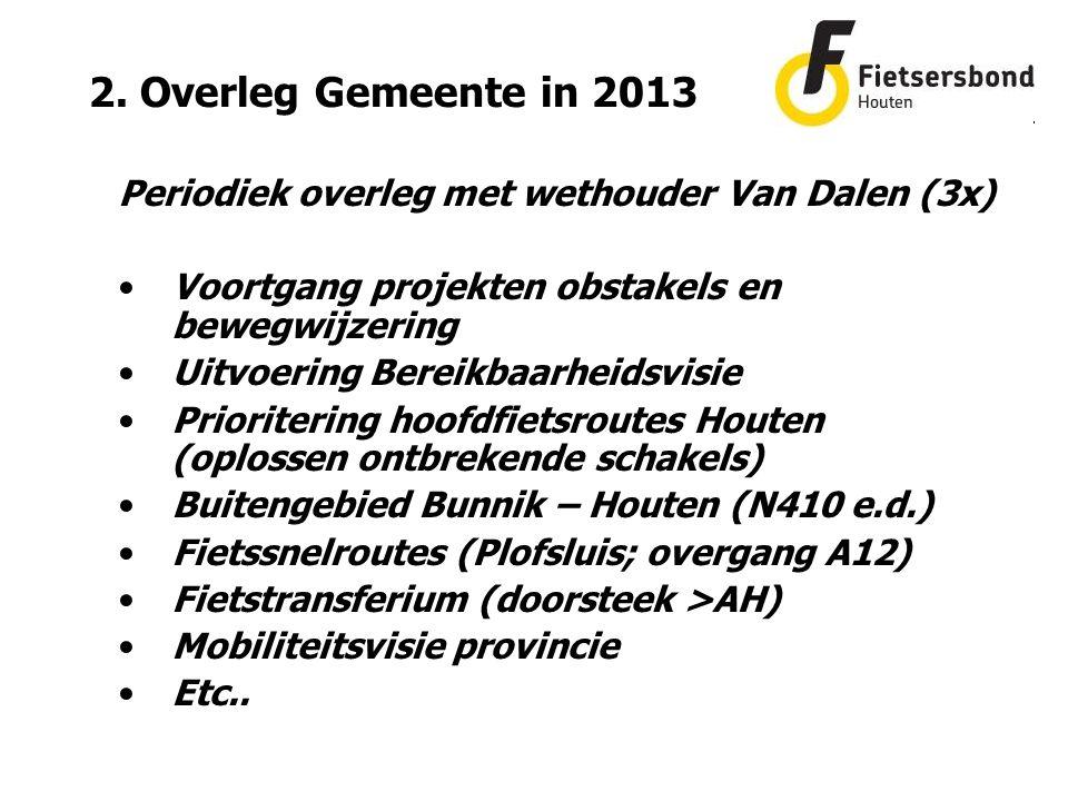 2. Overleg Gemeente in 2013 Periodiek overleg met wethouder Van Dalen (3x) Voortgang projekten obstakels en bewegwijzering Uitvoering Bereikbaarheidsv