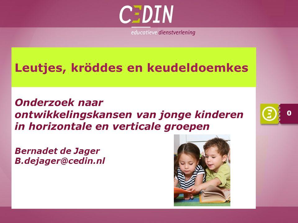 0 Onderzoek naar ontwikkelingskansen van jonge kinderen in horizontale en verticale groepen Bernadet de Jager B.dejager@cedin.nl Leutjes, kröddes en k