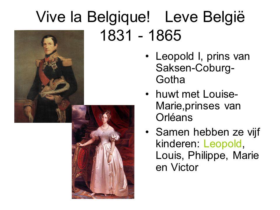 Vive la Belgique! Leve België 1831 - 1865 Leopold I, prins van Saksen-Coburg- Gotha huwt met Louise- Marie,prinses van Orléans Samen hebben ze vijf ki