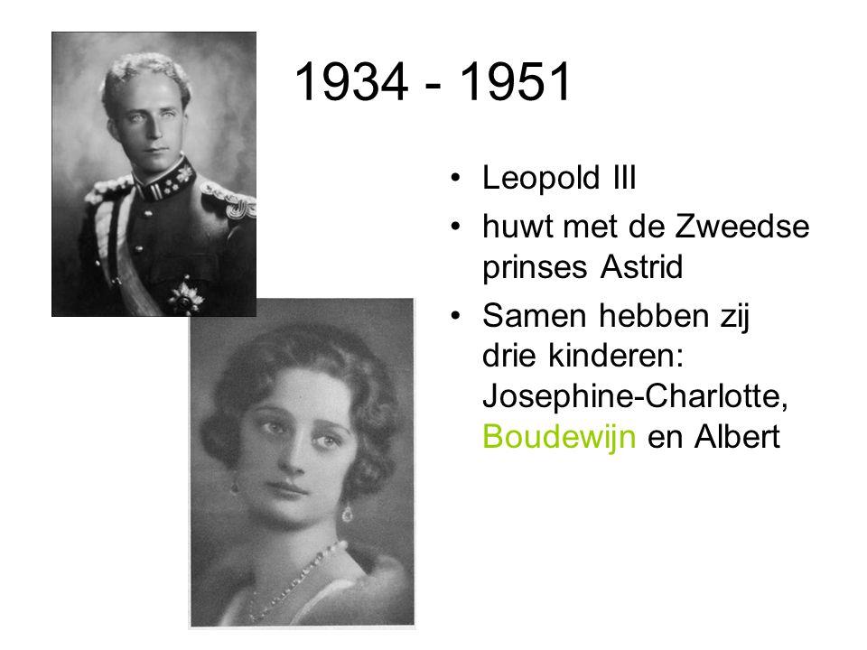1934 - 1951 Leopold III huwt met de Zweedse prinses Astrid Samen hebben zij drie kinderen: Josephine-Charlotte, Boudewijn en Albert
