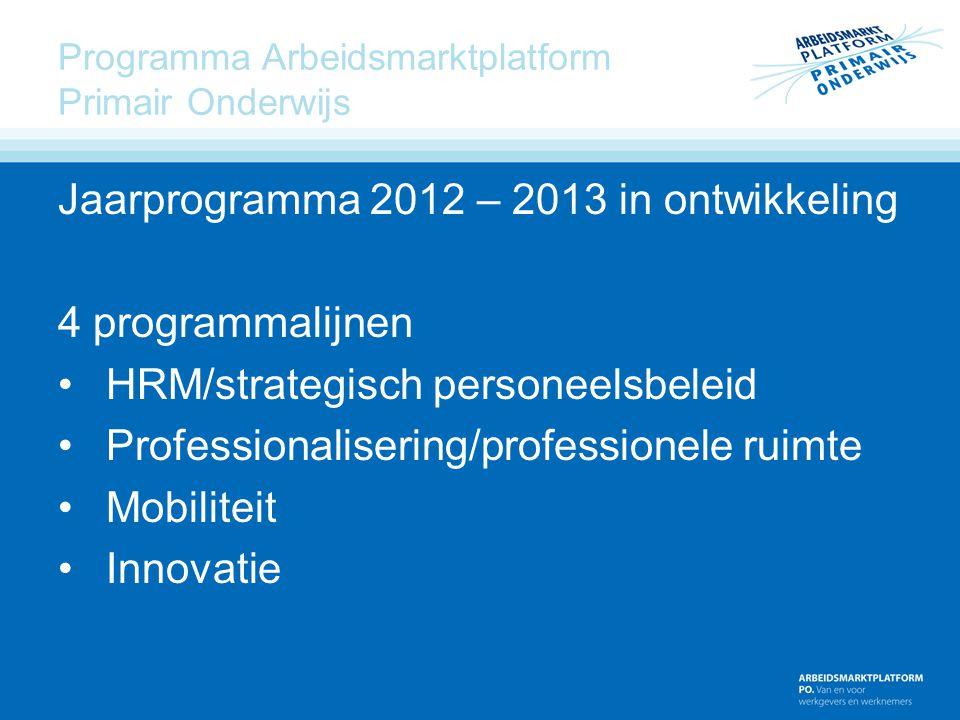 Programma Arbeidsmarktplatform Primair Onderwijs Jaarprogramma 2012 – 2013 in ontwikkeling 4 programmalijnen HRM/strategisch personeelsbeleid Professi