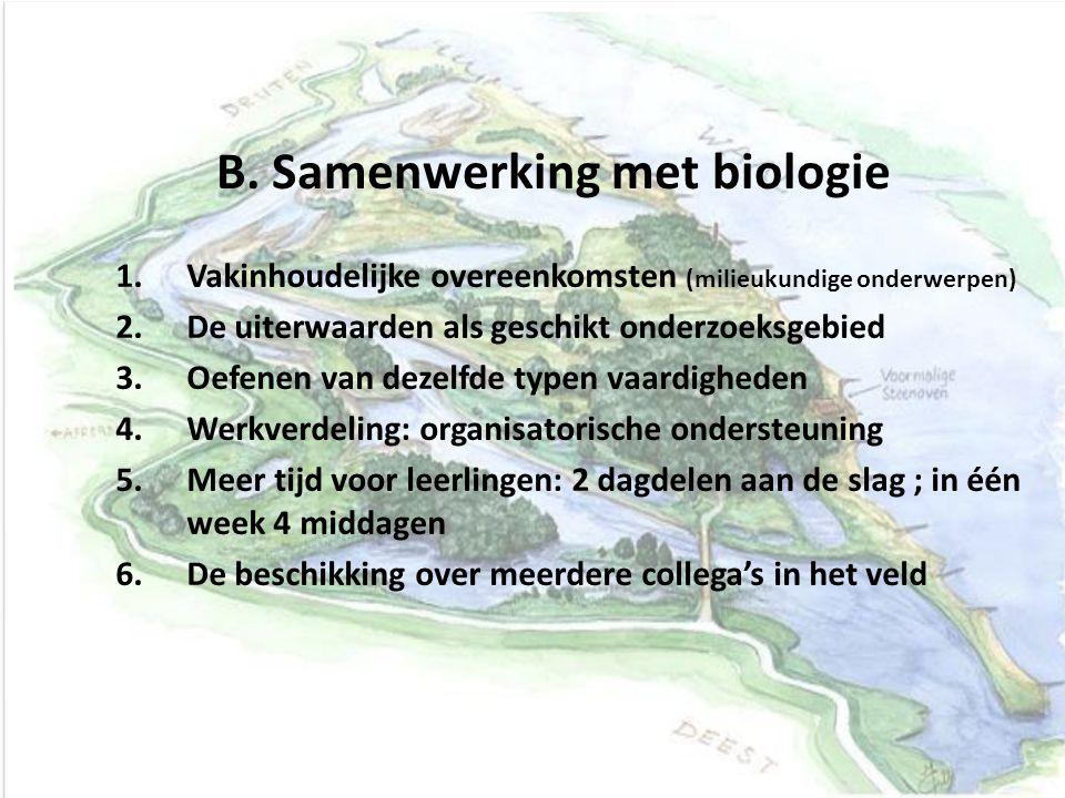 B. Samenwerking met biologie 1.Vakinhoudelijke overeenkomsten (milieukundige onderwerpen) 2.De uiterwaarden als geschikt onderzoeksgebied 3.Oefenen va