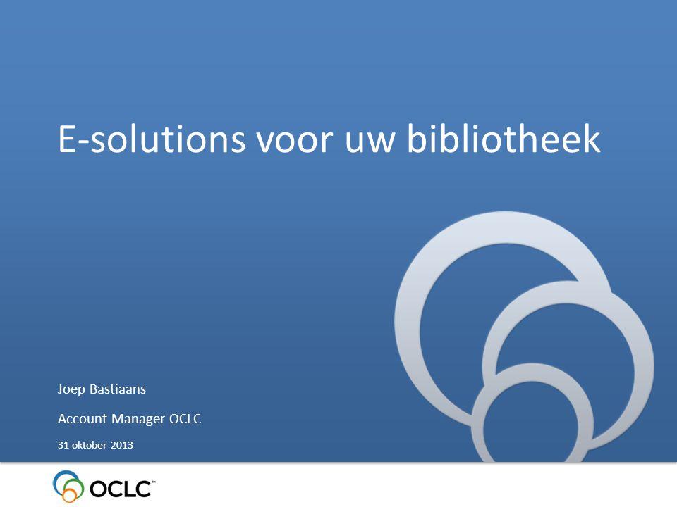 E-solutions voor uw bibliotheek Joep Bastiaans Account Manager OCLC 31 oktober 2013