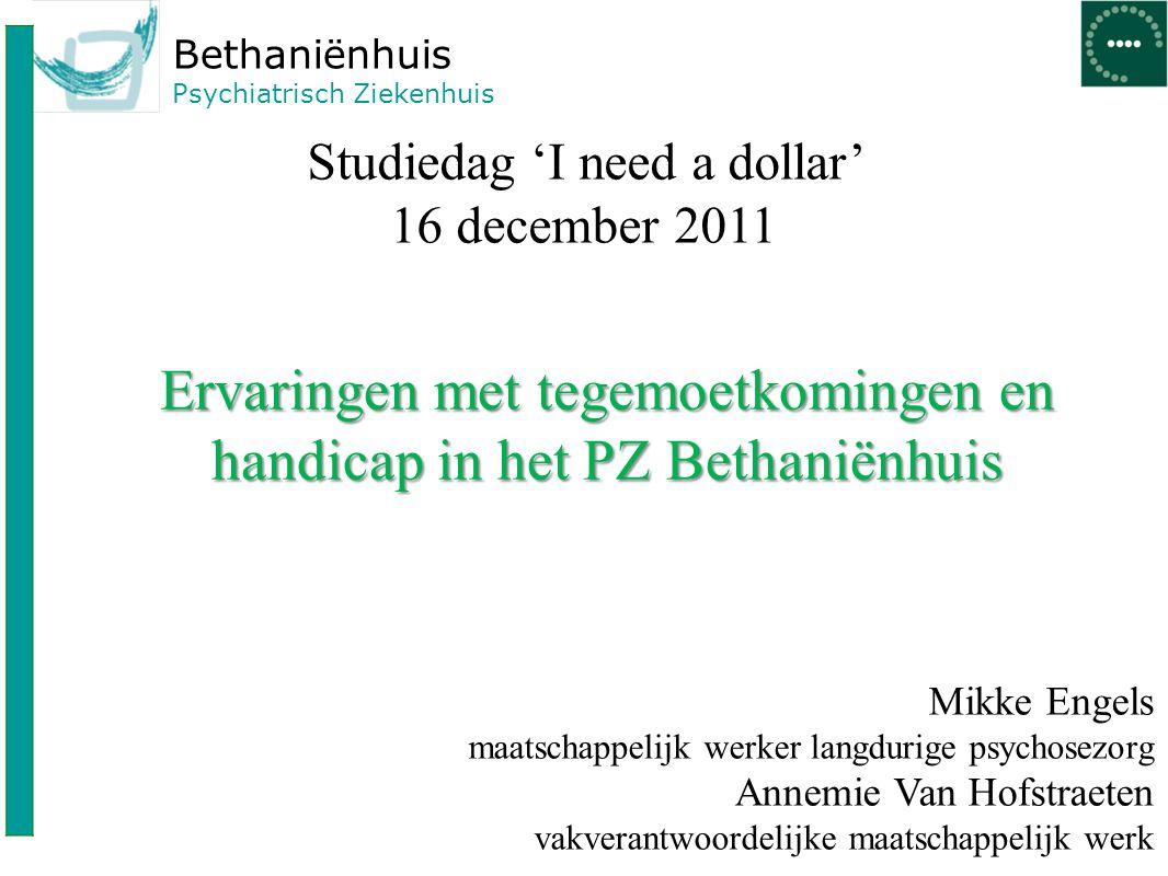 Bethaniënhuis Psychiatrisch Ziekenhuis Studiedag 'I need a dollar' 16 december 2011 Ervaringen met tegemoetkomingen en handicap in het PZ Bethaniënhui