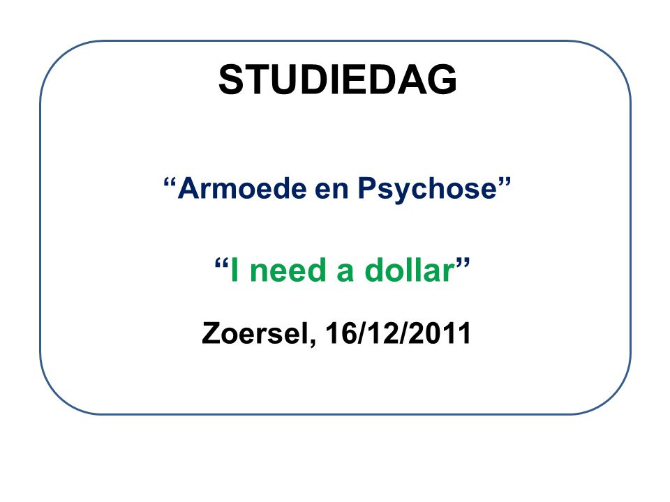"""STUDIEDAG """"Armoede en Psychose"""" """"I need a dollar"""" Zoersel, 16/12/2011"""