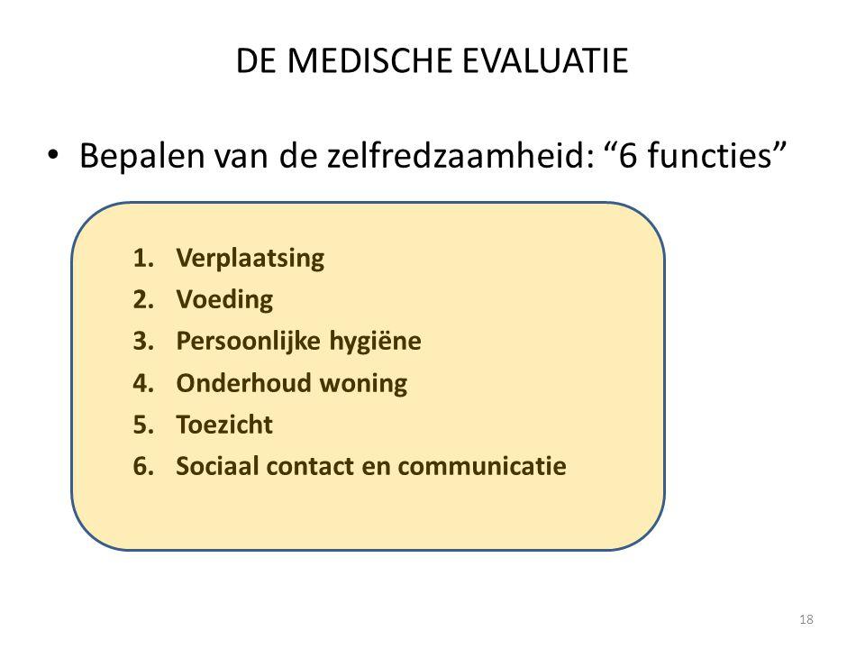 18 DE MEDISCHE EVALUATIE Bepalen van de zelfredzaamheid: 6 functies 1.Verplaatsing 2.Voeding 3.Persoonlijke hygiëne 4.Onderhoud woning 5.Toezicht 6.Sociaal contact en communicatie