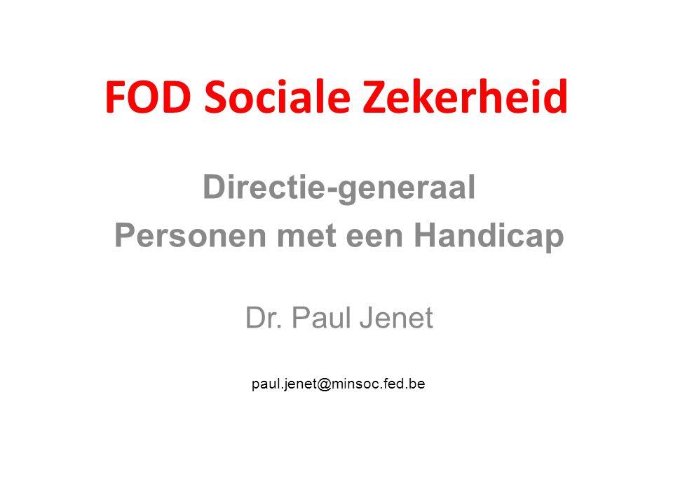 FOD Sociale Zekerheid Directie-generaal Personen met een Handicap Dr. Paul Jenet paul.jenet@minsoc.fed.be