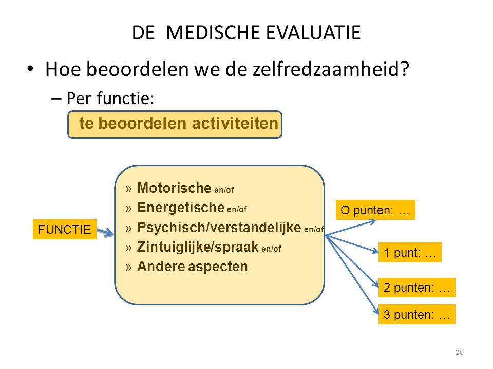 20 DE MEDISCHE EVALUATIE Hoe beoordelen we de zelfredzaamheid? – Per functie: te beoordelen activiteiten »Motorische en/of »Energetische en/of »Psychi