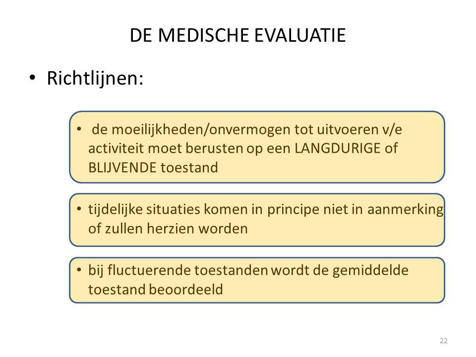 22 DE MEDISCHE EVALUATIE Richtlijnen: de moeilijkheden/onvermogen tot uitvoeren v/e activiteit moet berusten op een LANGDURIGE of BLIJVENDE toestand t