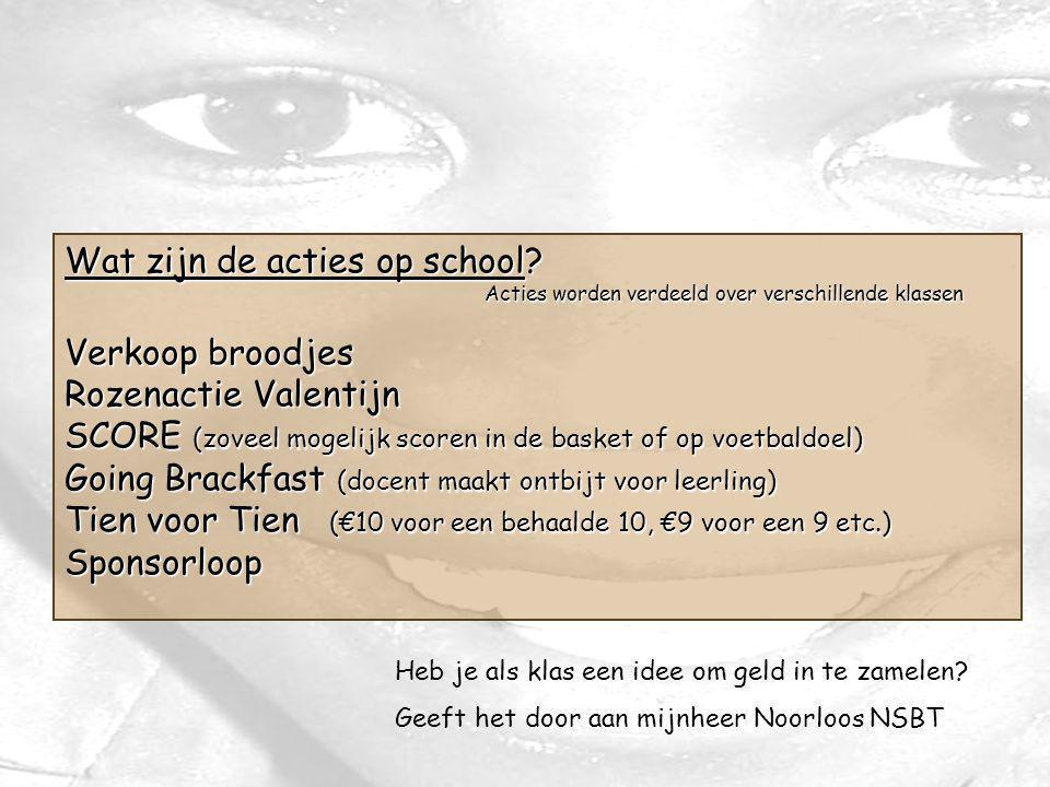 Wat zijn de acties op school? Acties worden verdeeld over verschillende klassen Verkoop broodjes Rozenactie Valentijn SCORE (zoveel mogelijk scoren in