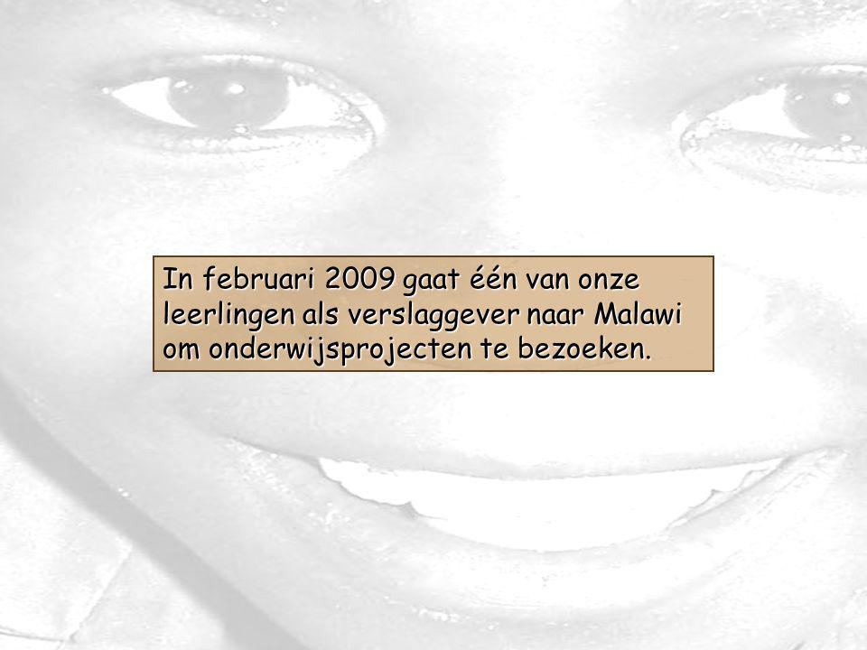 In februari 2009 gaat één van onze leerlingen als verslaggever naar Malawi om onderwijsprojecten te bezoeken.